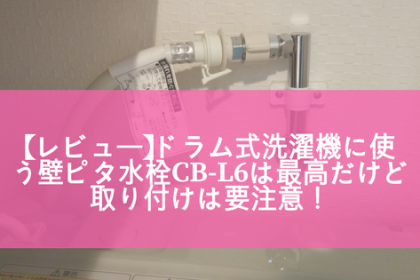 【レビュー】ドラム式洗濯機に使う壁ピタ水栓CB-L6は最高だけど取り付けは要注意