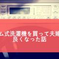 ドラム式洗濯機を買って夫婦仲が良くなった話