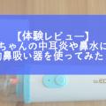 赤ちゃんの中耳炎や鼻水に電動鼻吸い器を使ってみた!
